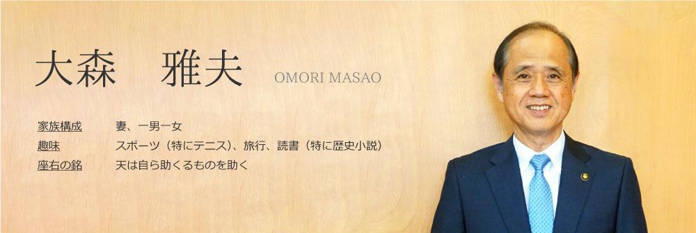 大森 雅夫。OMORI MASAO。家族構成 妻、一男一女。         趣味 スポーツ(特にテニス)、旅行、読書(特に歴史小説)。         座右の銘 天は自ら助くるものを助く。